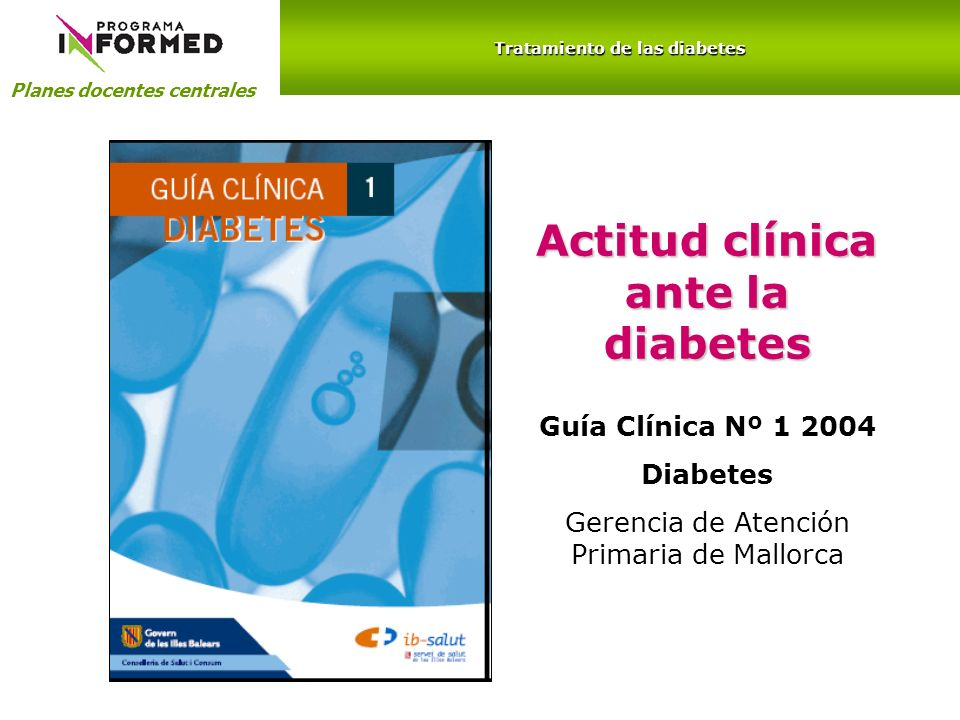 Actitud clínica ante la diabetes Planes docentes centrales Guía Clínica Nº 1 2004 Diabetes Gerencia de Atención Primaria de Mallorca Tratamiento de la