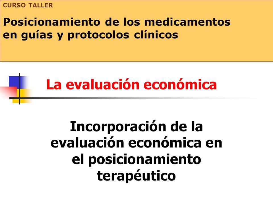 La evaluación económica Incorporación de la evaluación económica en el posicionamiento terapéutico CURSO TALLER Posicionamiento de los medicamentos en guías y protocolos clínicos