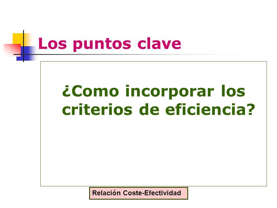 Los puntos clave ¿Como incorporar los criterios de eficiencia Relación Coste-Efectividad