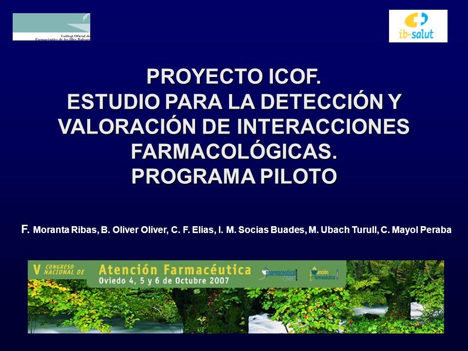 PROYECTO ICOF. ESTUDIO PARA LA DETECCIÓN Y VALORACIÓN DE INTERACCIONES FARMACOLÓGICAS. PROGRAMA PILOTO F. Moranta Ribas, B. Oliver Oliver, C. F. Elias