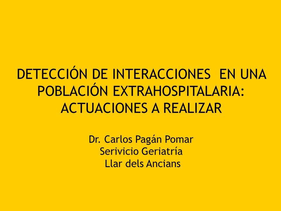 DETECCIÓN DE INTERACCIONES EN UNA POBLACIÓN EXTRAHOSPITALARIA: ACTUACIONES A REALIZAR Dr. Carlos Pagán Pomar Serivicio Geriatría Llar dels Ancians