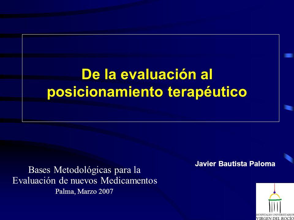 De la evaluación al posicionamiento terapéutico Bases Metodológicas para la Evaluación de nuevos Medicamentos Palma, Marzo 2007 Javier Bautista Paloma