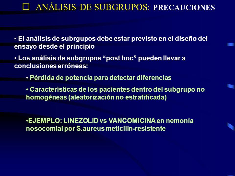ANÁLISIS DE SUBGRUPOS: PRECAUCIONES El análisis de subrgupos debe estar previsto en el diseño del ensayo desde el principio Los análisis de subgrupos post hoc pueden llevar a conclusiones erróneas: Pérdida de potencia para detectar diferencias Características de los pacientes dentro del subgrupo no homogéneas (aleatorización no estratificada) EJEMPLO: LINEZOLID vs VANCOMICINA en nemonía nosocomial por S.aureus meticilin-resistente