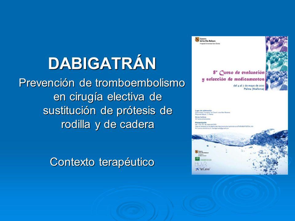 DABIGATRÁN Prevención de tromboembolismo en cirugía electiva de sustitución de prótesis de rodilla y de cadera Contexto terapéutico