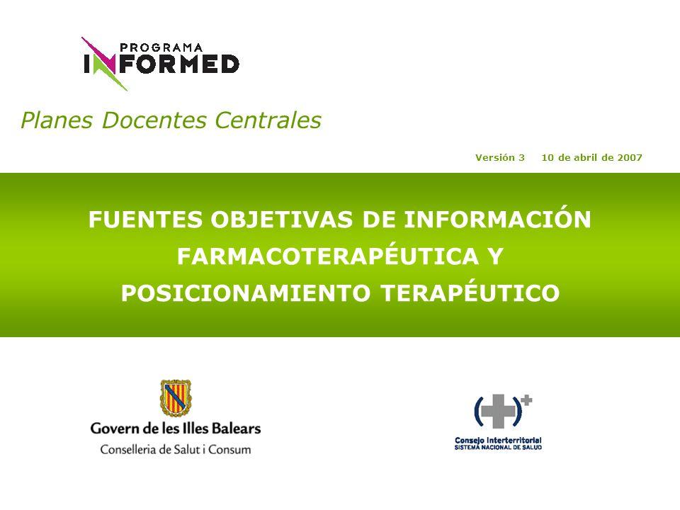 Planes Docentes Centrales FUENTES OBJETIVAS DE INFORMACIÓN FARMACOTERAPÉUTICA Y POSICIONAMIENTO TERAPÉUTICO Versión 3 10 de abril de 2007
