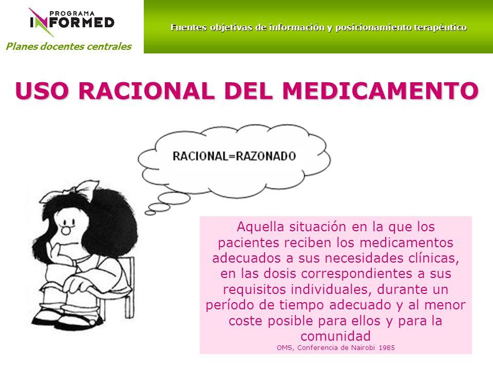 Fuentes objetivas de información y posicionamiento terapéutico Planes docentes centrales USO RACIONAL DEL MEDICAMENTO Aquella situación en la que los