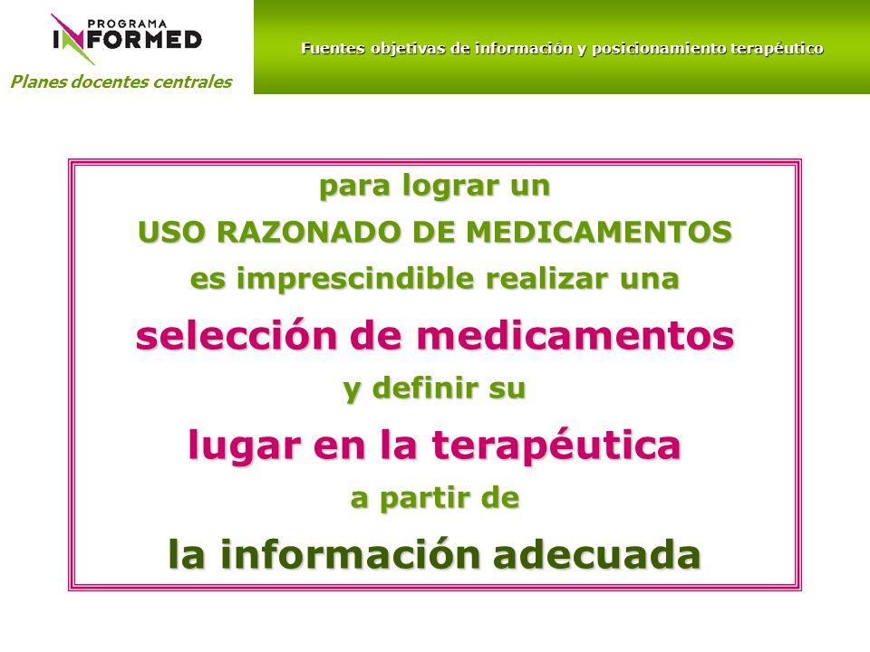 Fuentes objetivas de información y posicionamiento terapéutico Planes docentes centrales para lograr un USO RAZONADO DE MEDICAMENTOS es imprescindible