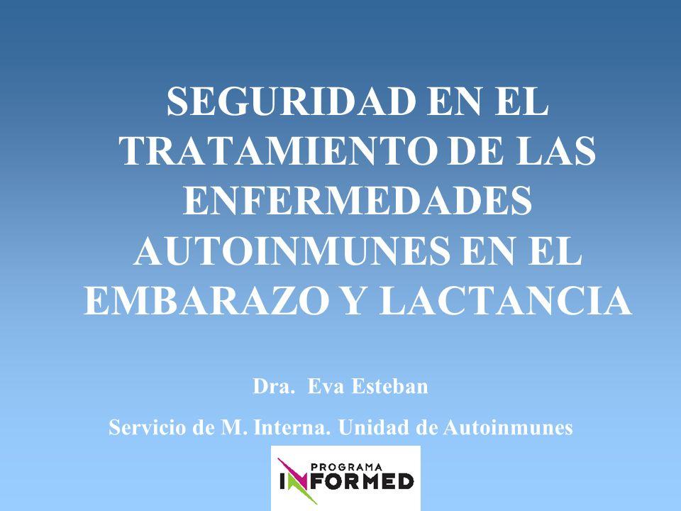 SEGURIDAD EN EL TRATAMIENTO DE LAS ENFERMEDADES AUTOINMUNES EN EL EMBARAZO Y LACTANCIA Dra. Eva Esteban Servicio de M. Interna. Unidad de Autoinmunes