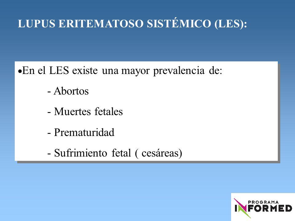 LUPUS ERITEMATOSO SISTÉMICO (LES): En el LES existe una mayor prevalencia de: - Abortos - Muertes fetales - Prematuridad - Sufrimiento fetal ( cesárea