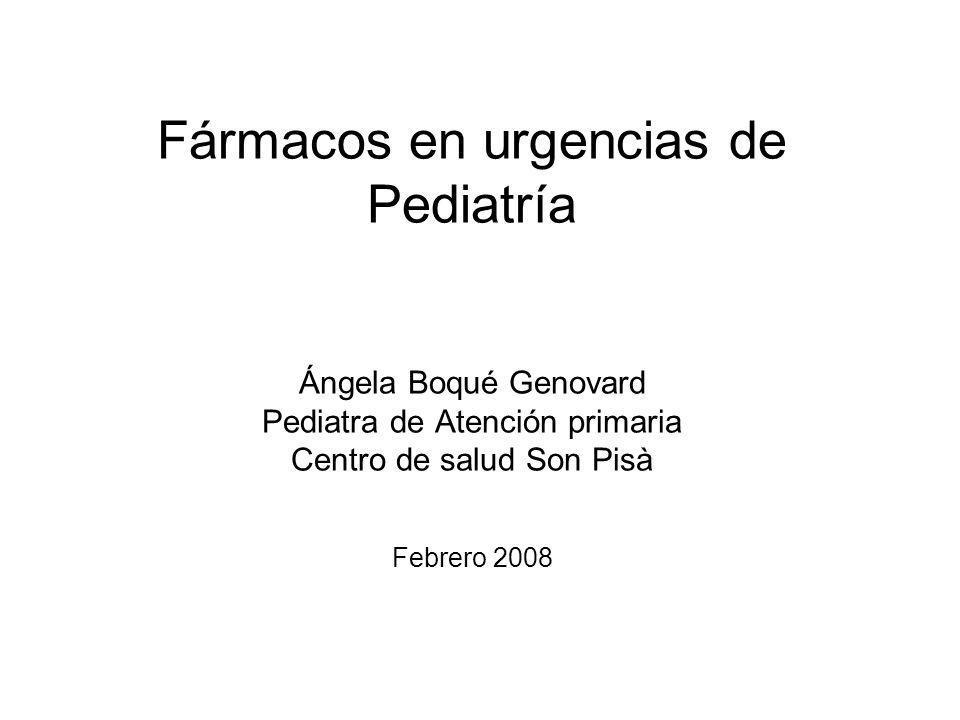 Fármacos en urgencias de Pediatría Ángela Boqué Genovard Pediatra de Atención primaria Centro de salud Son Pisà Febrero 2008
