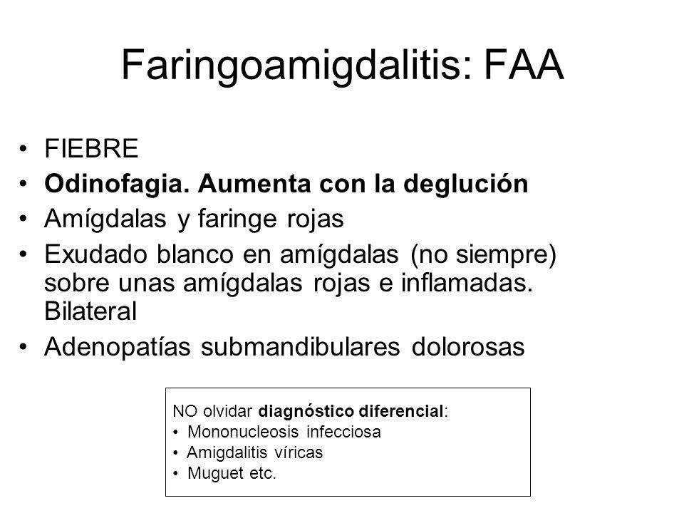 Faringoamigdalitis: FAA FIEBRE Odinofagia. Aumenta con la deglución Amígdalas y faringe rojas Exudado blanco en amígdalas (no siempre) sobre unas amíg