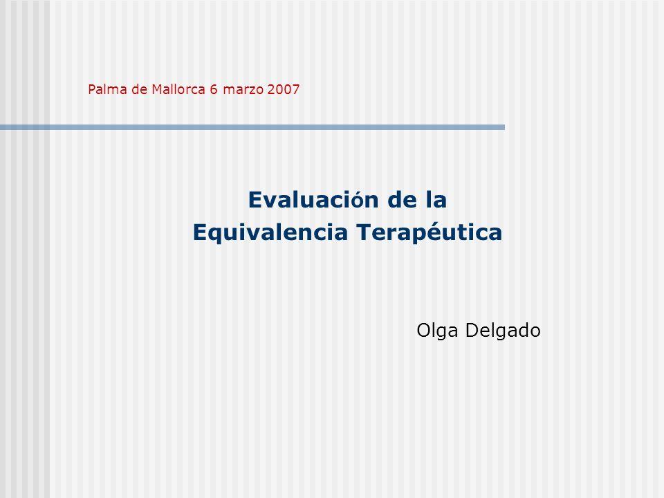 Evaluaci ó n de la Equivalencia Terapéutica Olga Delgado Palma de Mallorca 6 marzo 2007