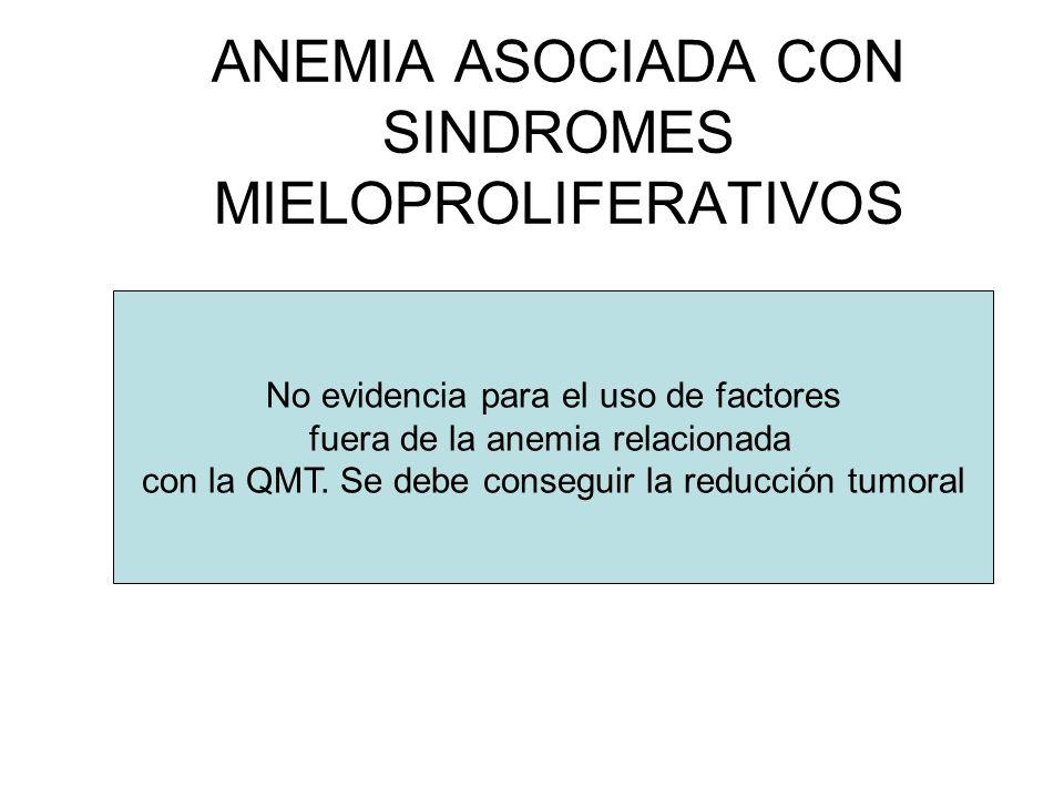 ANEMIA ASOCIADA CON SINDROMES MIELOPROLIFERATIVOS No evidencia para el uso de factores fuera de la anemia relacionada con la QMT. Se debe conseguir la