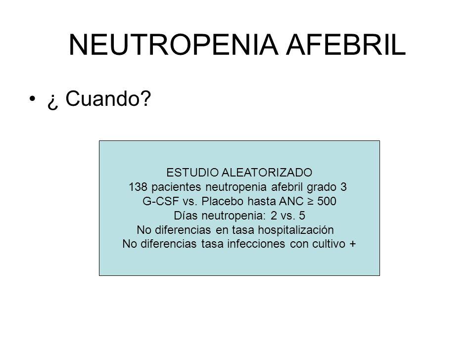 NEUTROPENIA AFEBRIL ¿ Cuando? ESTUDIO ALEATORIZADO 138 pacientes neutropenia afebril grado 3 G-CSF vs. Placebo hasta ANC 500 Días neutropenia: 2 vs. 5