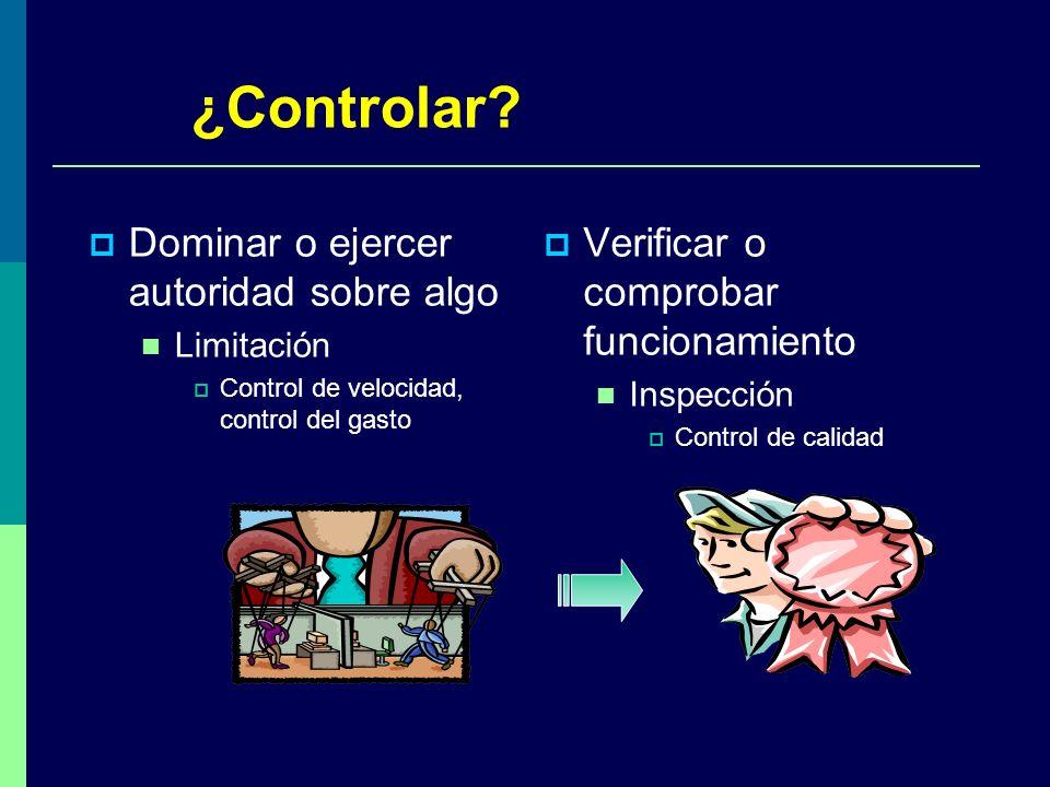 ¿Controlar? Verificar o comprobar funcionamiento Inspección Control de calidad Dominar o ejercer autoridad sobre algo Limitación Control de velocidad,