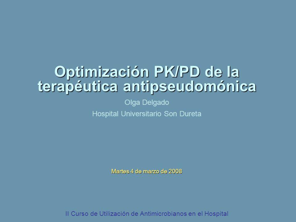 Optimización PK/PD de la terapéutica antipseudomónica Olga Delgado Hospital Universitario Son Dureta Martes 4 de marzo de 2008 II Curso de Utilización