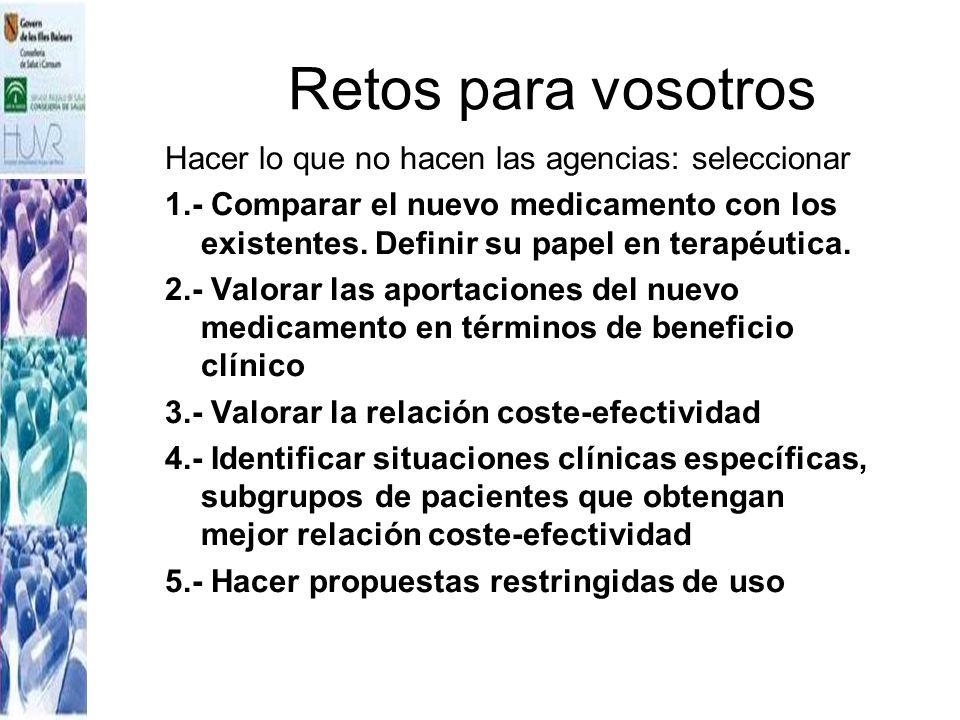 Retos para vosotros Hacer lo que no hacen las agencias: seleccionar 1.- Comparar el nuevo medicamento con los existentes. Definir su papel en terapéut
