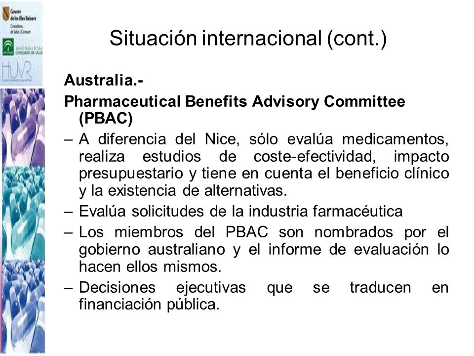 Situación internacional (cont.) Australia.- Pharmaceutical Benefits Advisory Committee (PBAC) –A diferencia del Nice, sólo evalúa medicamentos, realiz