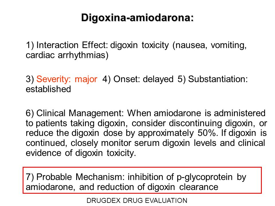Digoxina-amiodarona: 1) Interaction Effect: digoxin toxicity (nausea, vomiting, cardiac arrhythmias) 3) Severity: major 4) Onset: delayed 5) Substanti