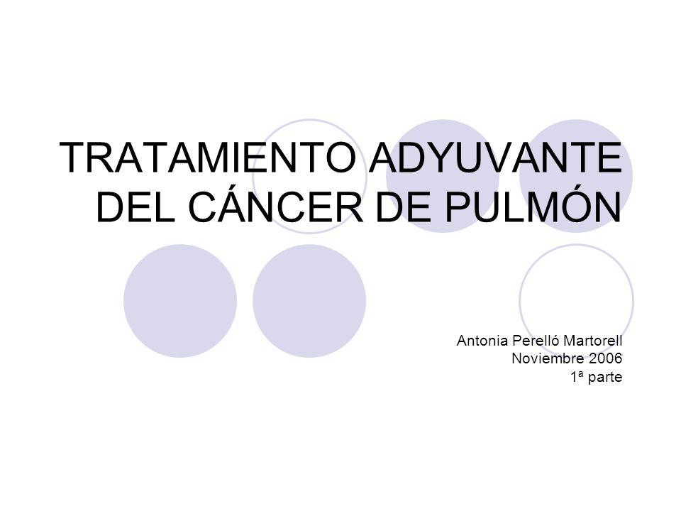 TRATAMIENTO ADYUVANTE DEL CÁNCER DE PULMÓN Antonia Perelló Martorell Noviembre 2006 1ª parte