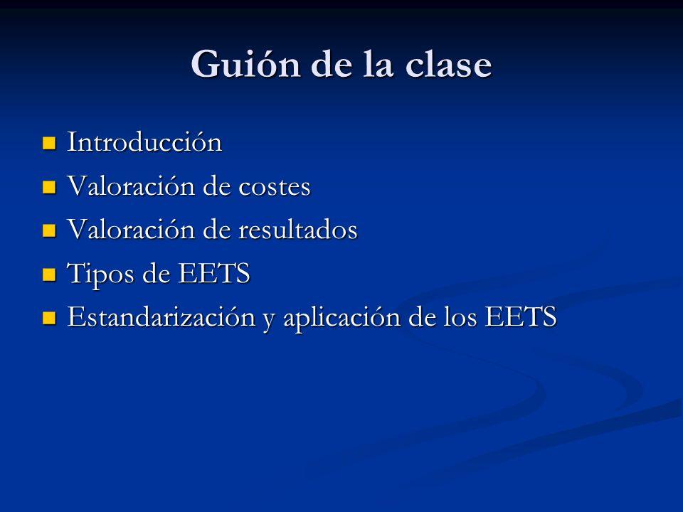 Guión de la clase Introducción Introducción Valoración de costes Valoración de costes Valoración de resultados Valoración de resultados Tipos de EETS Tipos de EETS Estandarización y aplicación de los EETS Estandarización y aplicación de los EETS