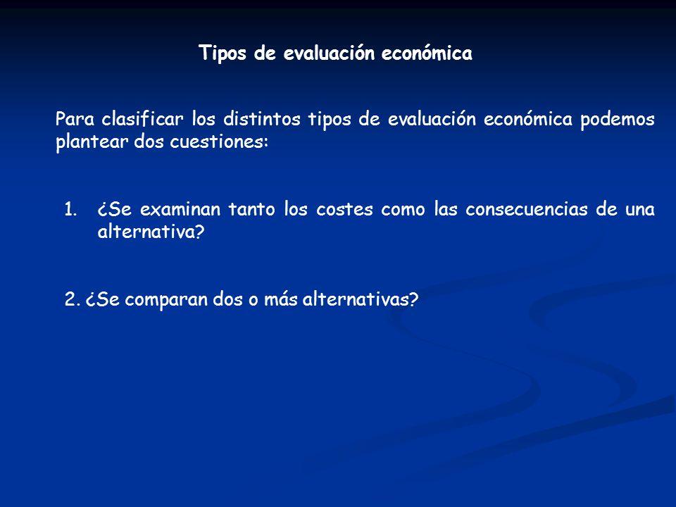 Tipos de evaluación económica Para clasificar los distintos tipos de evaluación económica podemos plantear dos cuestiones: 1.¿Se examinan tanto los costes como las consecuencias de una alternativa.