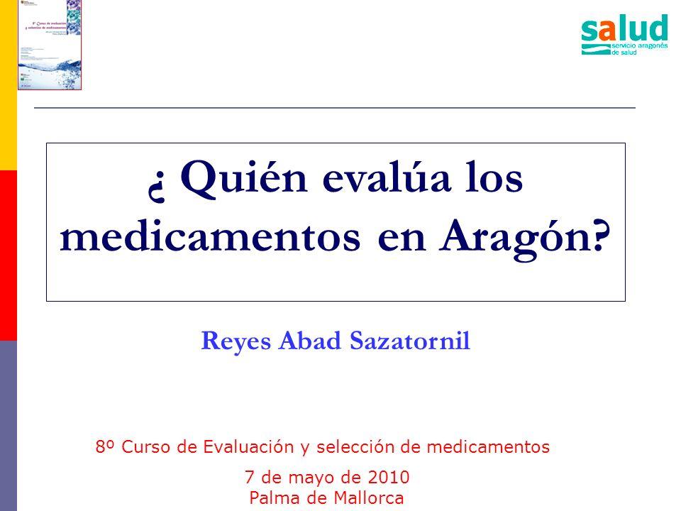 ¿ Quién evalúa los medicamentos en Aragón? Reyes Abad Sazatornil 8º Curso de Evaluación y selección de medicamentos 7 de mayo de 2010 Palma de Mallorc