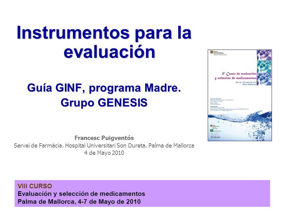 VIII CURSO Evaluación y selección de medicamentos Palma de Mallorca, 4-7 de Mayo de 2010 Instrumentos para la evaluación Guía GINF, programa Madre. Gr