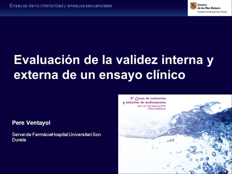Ensayos de no inferioridad y ensayos secuenciales Pere Ventayol Servei de FarmàciaHospital Universitari Son Dureta Evaluación de la validez interna y