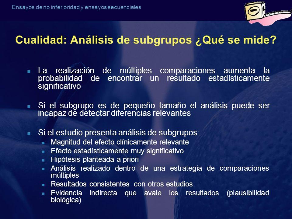 Ensayos de no inferioridad y ensayos secuenciales Cualidad: Análisis de subgrupos ¿Qué se mide? La realización de múltiples comparaciones aumenta la p