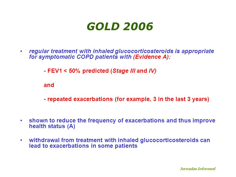 GOLD 2006 regular treatment with inhaled glucocorticosteroids is appropriate for symptomatic COPD patients with (Evidence A): - FEV1 < 50% predicted (