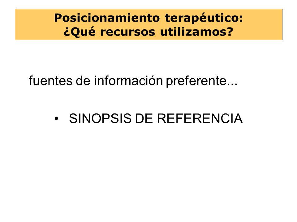 fuentes de información preferente... SINOPSIS DE REFERENCIA Posicionamiento terapéutico: ¿Qué recursos utilizamos?