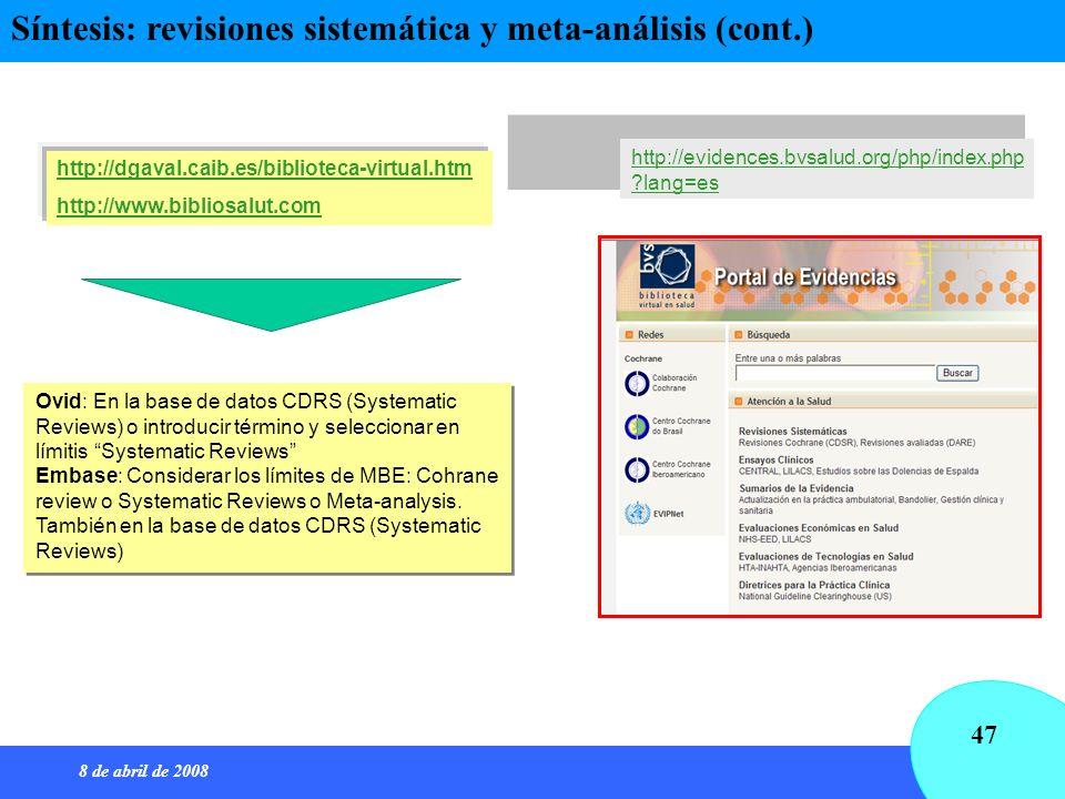 8 de abril de 2008 47 Síntesis: revisiones sistemática y meta-análisis (cont.) http://dgaval.caib.es/biblioteca-virtual.htm http://www.bibliosalut.com