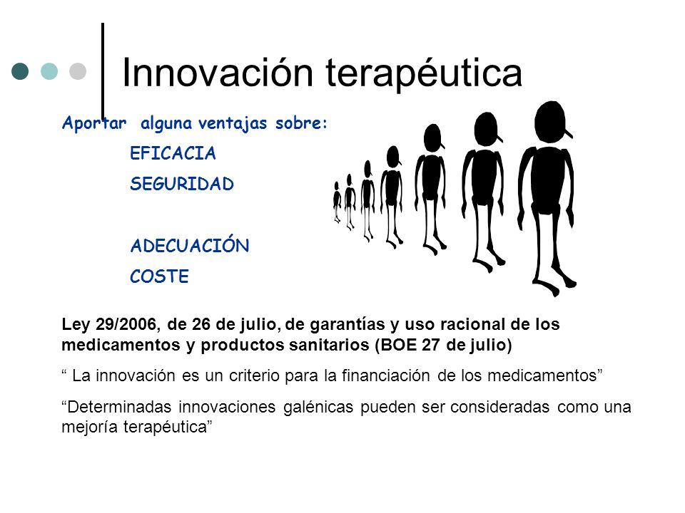 Innovación terapéutica Aportar alguna ventajas sobre: EFICACIA SEGURIDAD ADECUACIÓN COSTE Ley 29/2006, de 26 de julio, de garantías y uso racional de los medicamentos y productos sanitarios (BOE 27 de julio) La innovación es un criterio para la financiación de los medicamentos Determinadas innovaciones galénicas pueden ser consideradas como una mejoría terapéutica