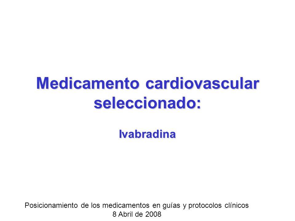 Medicamento cardiovascular seleccionado: Ivabradina Posicionamiento de los medicamentos en guías y protocolos clínicos 8 Abril de 2008