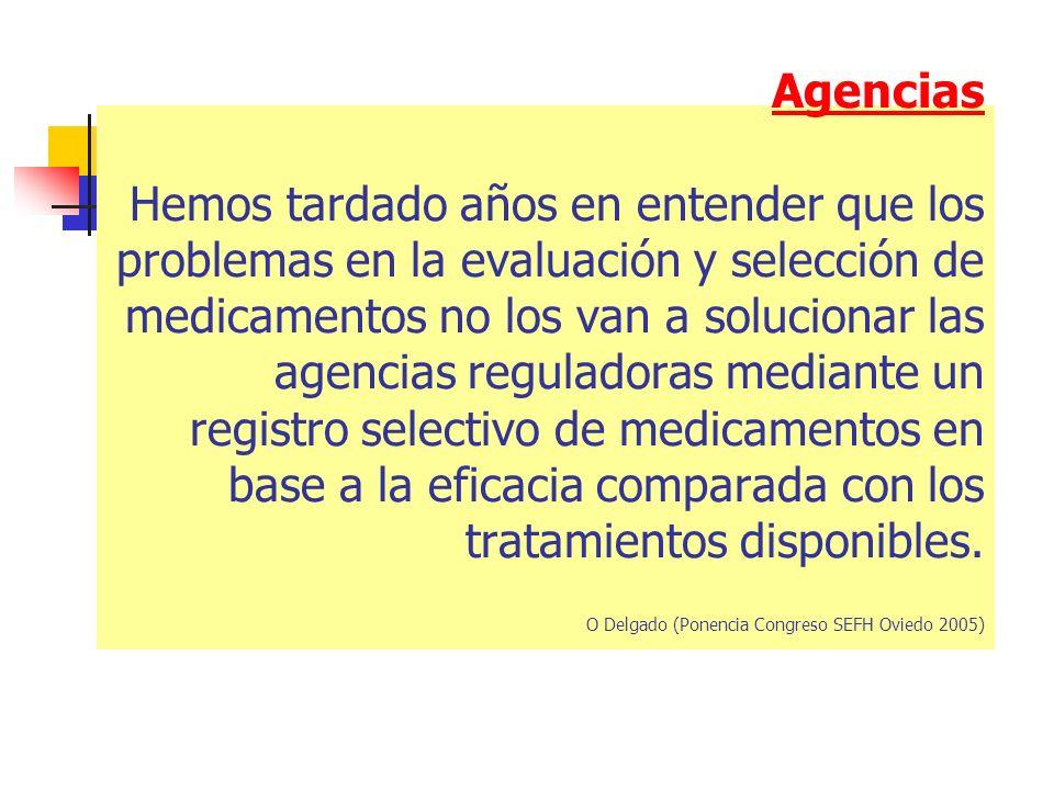 Agencias Hemos tardado años en entender que los problemas en la evaluación y selección de medicamentos no los van a solucionar las agencias reguladoras mediante un registro selectivo de medicamentos en base a la eficacia comparada con los tratamientos disponibles.