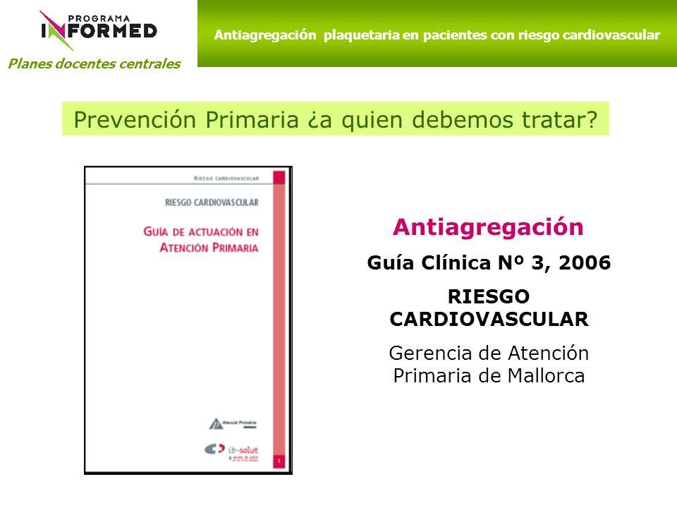 Planes docentes centrales Antiagregación Guía Clínica Nº 3, 2006 RIESGO CARDIOVASCULAR Gerencia de Atención Primaria de Mallorca Antiagregaci ó n plaq