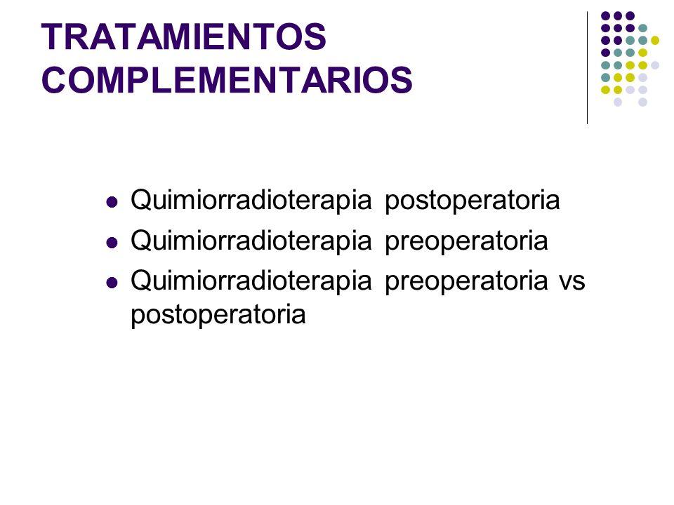 TRATAMIENTOS COMPLEMENTARIOS Quimiorradioterapia postoperatoria Quimiorradioterapia preoperatoria Quimiorradioterapia preoperatoria vs postoperatoria