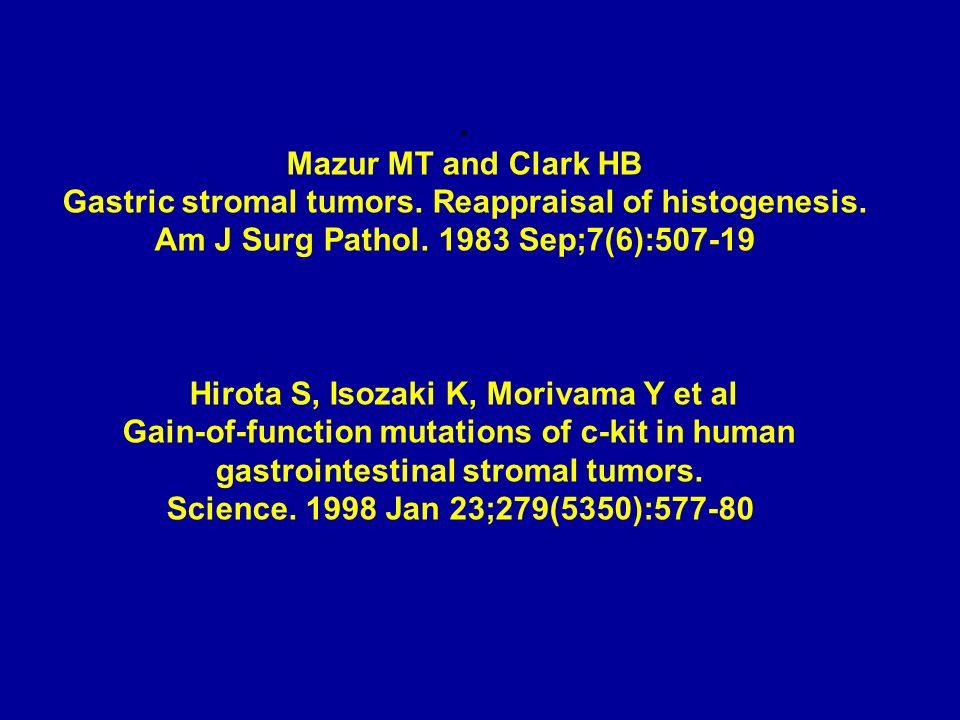 . Mazur MT and Clark HB Gastric stromal tumors. Reappraisal of histogenesis. Am J Surg Pathol. 1983 Sep;7(6):507-19 Hirota S, Isozaki K, Morivama Y et