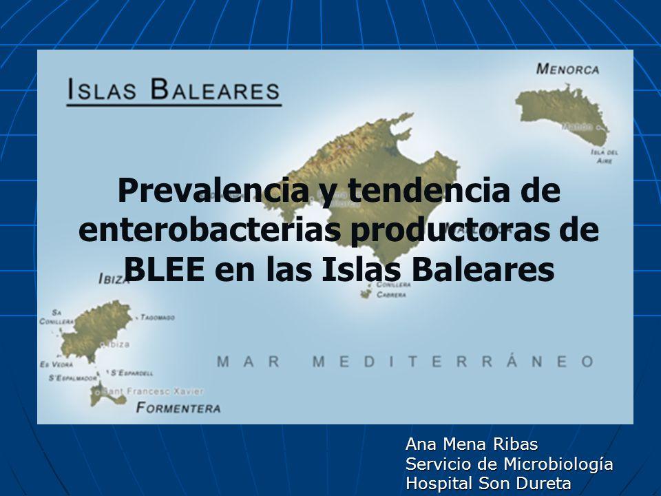 Ana Mena Ribas Servicio de Microbiología Hospital Son Dureta Prevalencia y tendencia de enterobacterias productoras de BLEE en las Islas Baleares