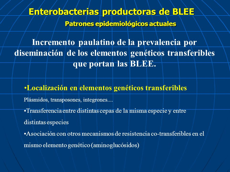 Enterobacterias productoras de BLEE Más frecuente para Escherichia coli y en pacientes con infecciones adquiridas en la comunidad Patrones epidemiológicos actuales AMBIENTE COMUNITARIO MEDIO HOSPITALARIO Brotes epidémicos producidos por la diseminación de una cepa BLEE+ concreta (más frecuente para K.