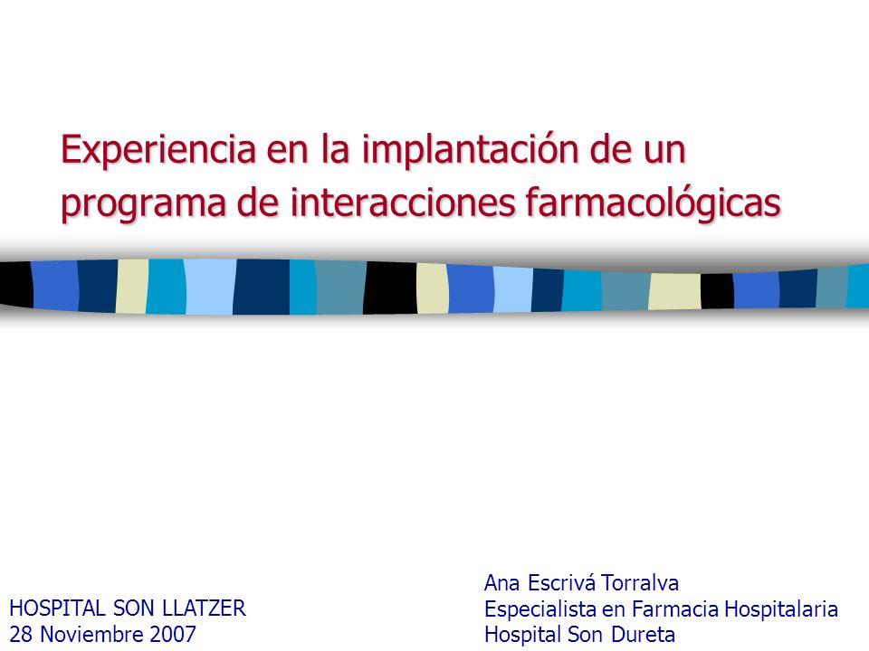 Experiencia en la implantación de un programa de interacciones farmacológicas Ana Escrivá Torralva Especialista en Farmacia Hospitalaria Hospital Son