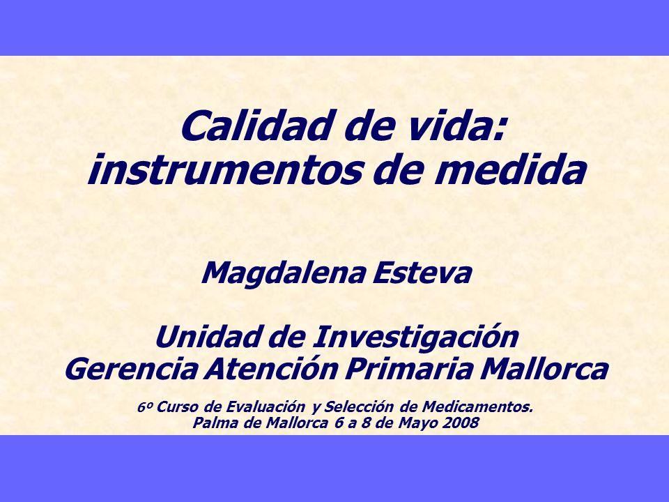 Calidad de vida: instrumentos de medida Magdalena Esteva Unidad de Investigación Gerencia Atención Primaria Mallorca 6º Curso de Evaluación y Selecció