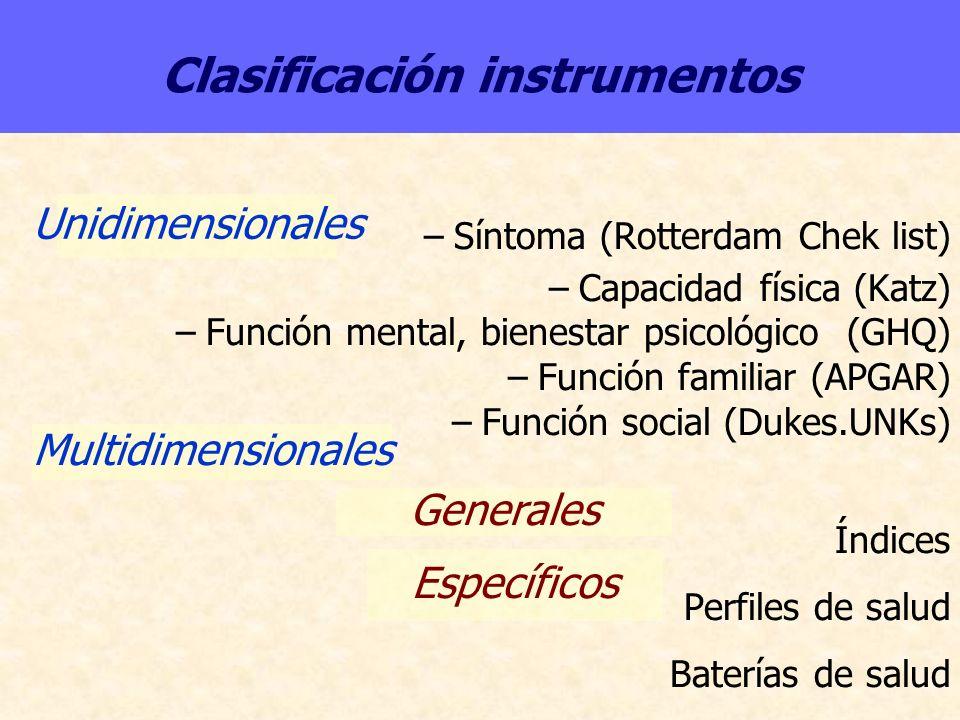 Clasificación instrumentos –Síntoma (Rotterdam Chek list) –Capacidad física (Katz) –Función mental, bienestar psicológico (GHQ) –Función familiar (APG