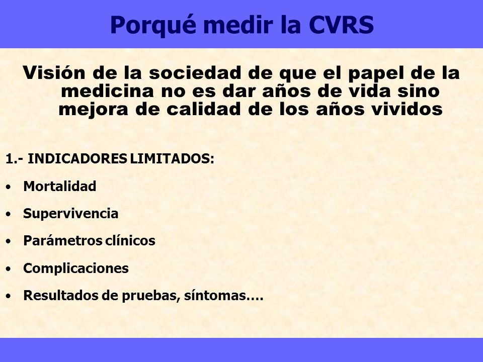 Porqué medir la CVRS Visión de la sociedad de que el papel de la medicina no es dar años de vida sino mejora de calidad de los años vividos 1.- INDICA