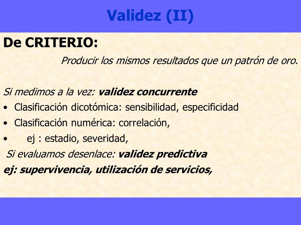 Validez (II) De CRITERIO: Producir los mismos resultados que un patrón de oro. Si medimos a la vez: validez concurrente Clasificación dicotómica: sens