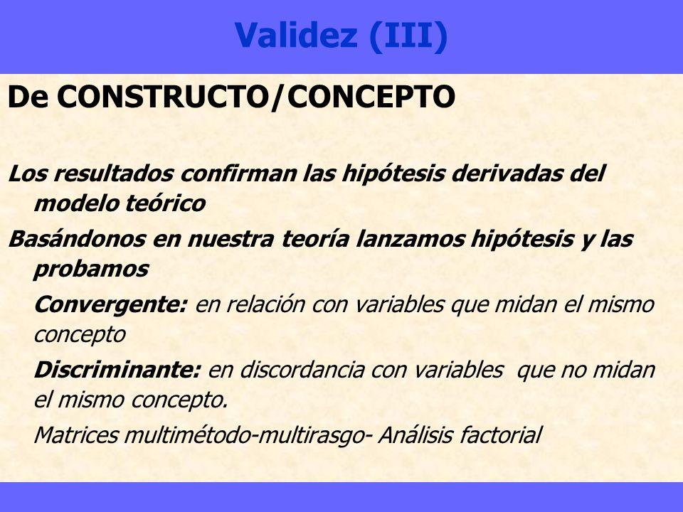Validez (III) De CONSTRUCTO/CONCEPTO Los resultados confirman las hipótesis derivadas del modelo teórico Basándonos en nuestra teoría lanzamos hipótes