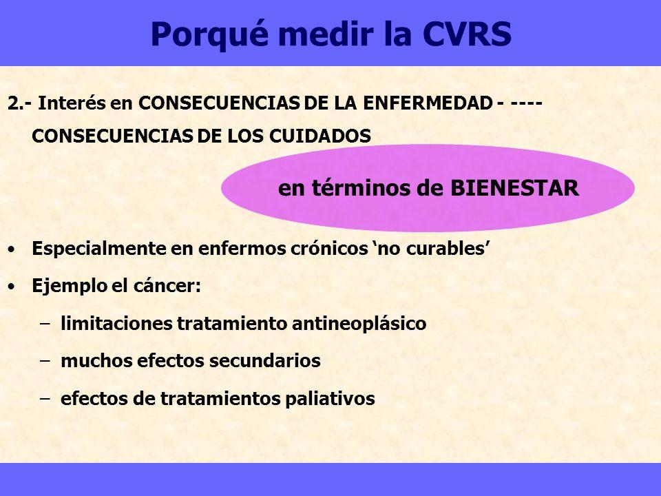 Porqué medir la CVRS 2.- Interés en CONSECUENCIAS DE LA ENFERMEDAD - ---- CONSECUENCIAS DE LOS CUIDADOS Especialmente en enfermos crónicos no curables