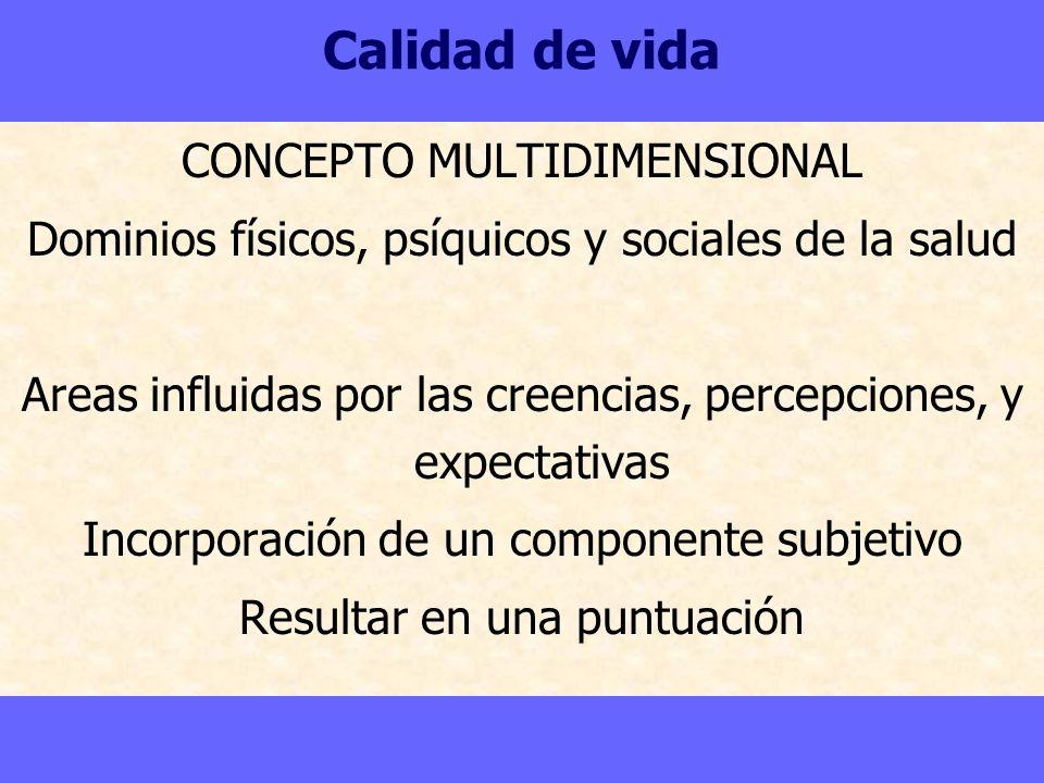 Calidad de vida CONCEPTO MULTIDIMENSIONAL Dominios físicos, psíquicos y sociales de la salud Areas influidas por las creencias, percepciones, y expect