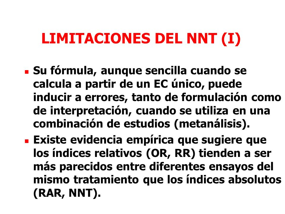 LIMITACIONES DEL NNT (I) Su fórmula, aunque sencilla cuando se calcula a partir de un EC único, puede inducir a errores, tanto de formulación como de interpretación, cuando se utiliza en una combinación de estudios (metanálisis).